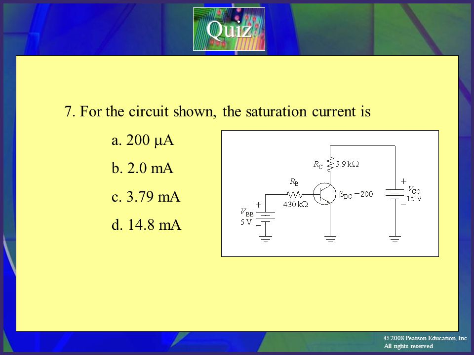 © 2008 Pearson Education, Inc. All rights reserved 7. For the circuit shown, the saturation current is a. 200  A b. 2.0 mA c. 3.79 mA d. 14.8 mA