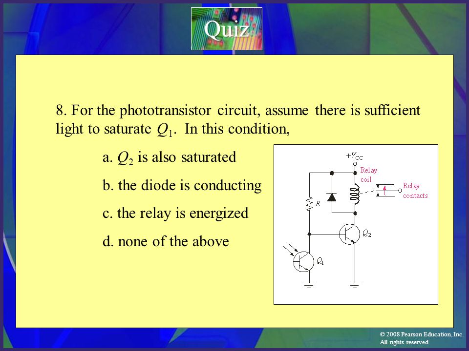 © 2008 Pearson Education, Inc. All rights reserved 8. For the phototransistor circuit, assume there is sufficient light to saturate Q 1. In this condi