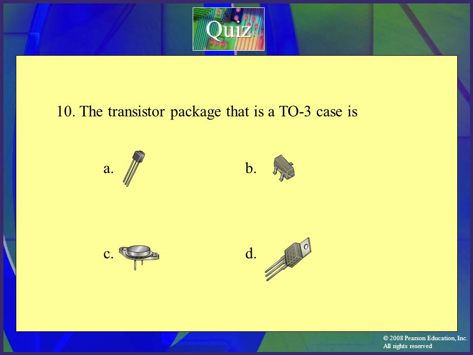© 2008 Pearson Education, Inc. All rights reserved 10. The transistor package that is a TO-3 case is a. b. c.d.