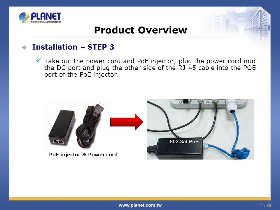 7 / 38 Product Overview  Installation – STEP 3 Take out the power cord and PoE injector, plug the power cord into the DC port and plug the other side of the RJ-45 cable into the POE port of the PoE injector.