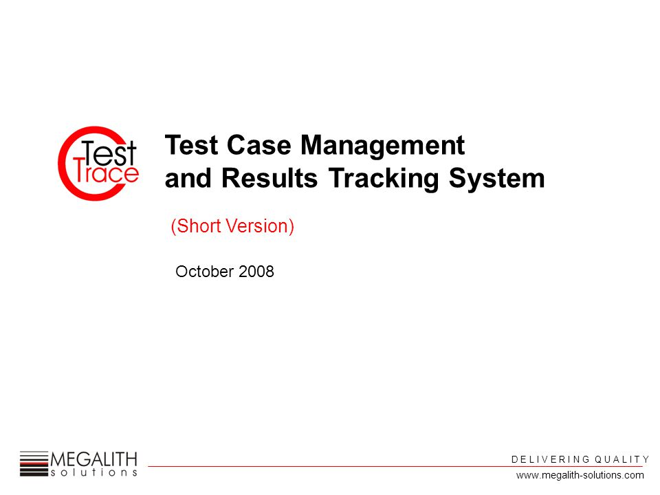 Test Case Management and Results Tracking System October 2008 D E L I V E R I N G Q U A L I T Y (Short Version) www.megalith-solutions.com
