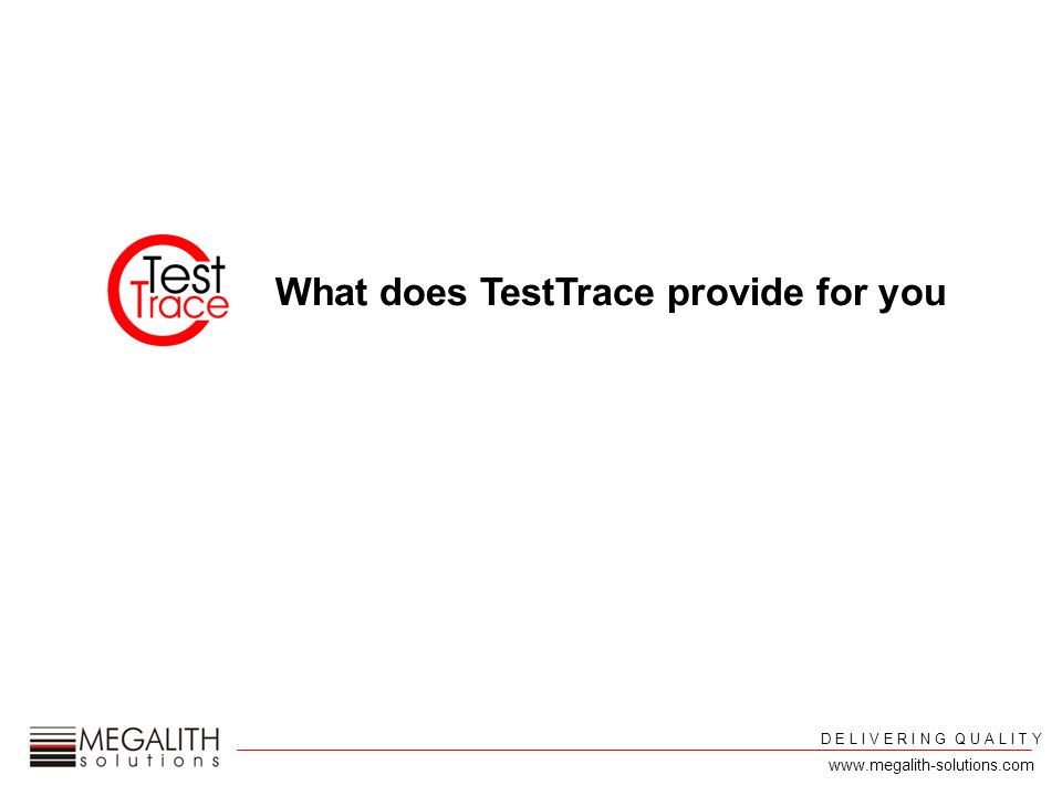 D E L I V E R I N G Q U A L I T Y www.megalith-solutions.com What does TestTrace provide for you