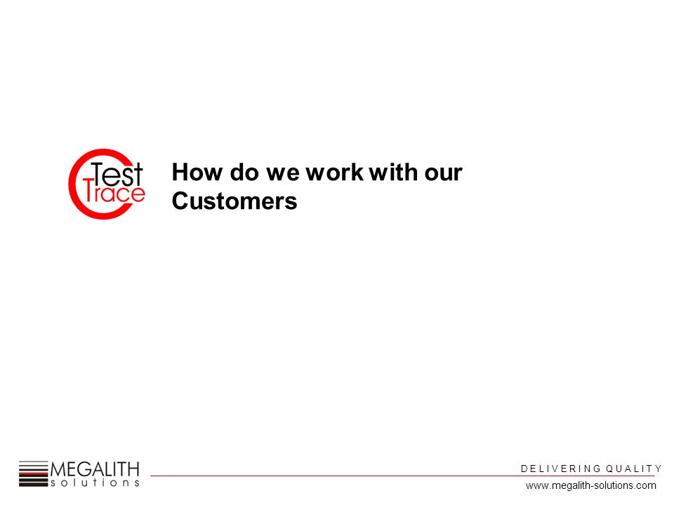 D E L I V E R I N G Q U A L I T Y www.megalith-solutions.com How do we work with our Customers