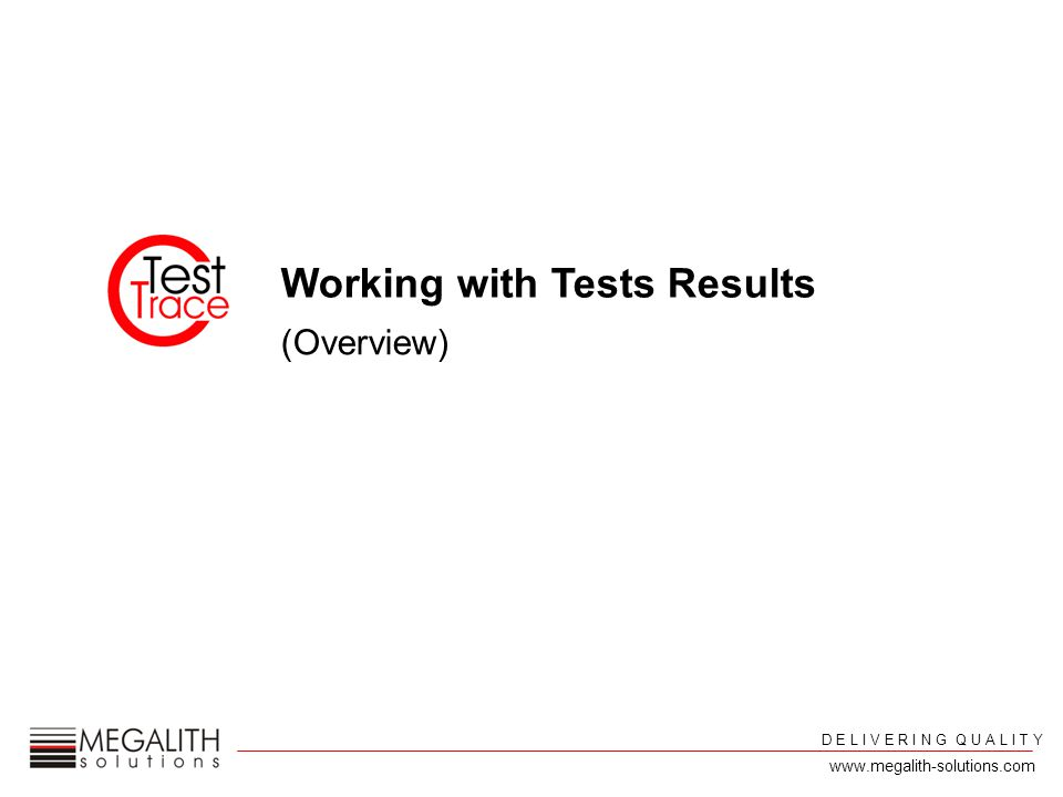 Working with Tests Results (Overview) D E L I V E R I N G Q U A L I T Y www.megalith-solutions.com
