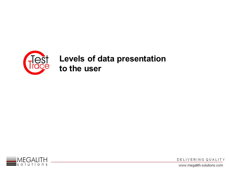 Levels of data presentation to the user D E L I V E R I N G Q U A L I T Y www.megalith-solutions.com