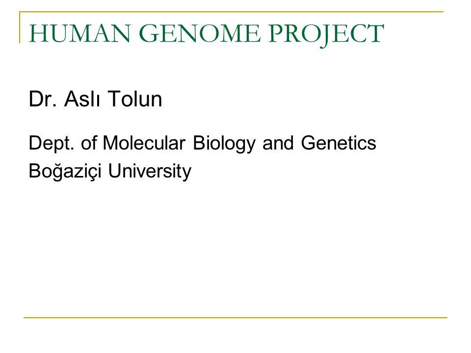 HUMAN GENOME PROJECT Dr. Aslı Tolun Dept. of Molecular Biology and Genetics Boğaziçi University