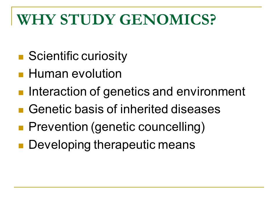 WHY STUDY GENOMICS? Scientific curiosity Human evolution Interaction of genetics and environment Genetic basis of inherited diseases Prevention (genet