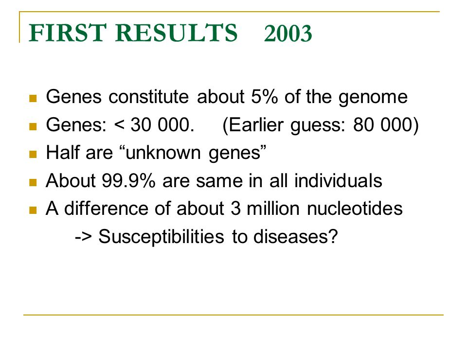 """FIRST RESULTS 2003 Genes constitute about 5% of the genome Genes: < 30 000. (Earlier guess: 80 000) Half are """"unknown genes"""" About 99.9% are same in a"""