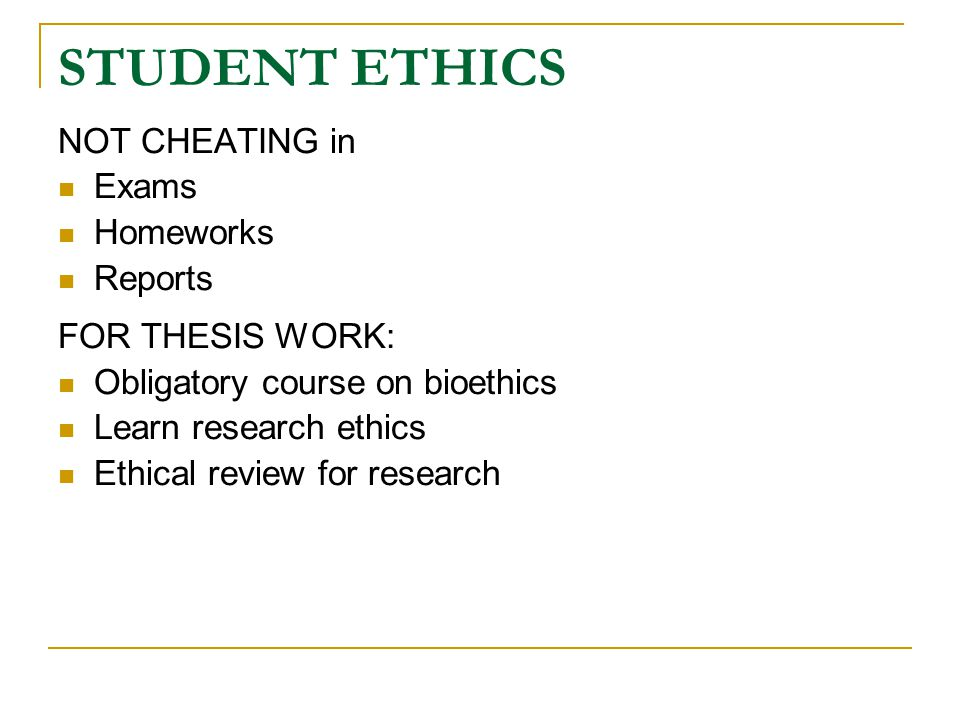 STUDENT ETHICS NOT CHEATING in Exams Homeworks Reports FOR THESIS WORK: Obligatory course on bioethics Learn research ethics Ethical review for research
