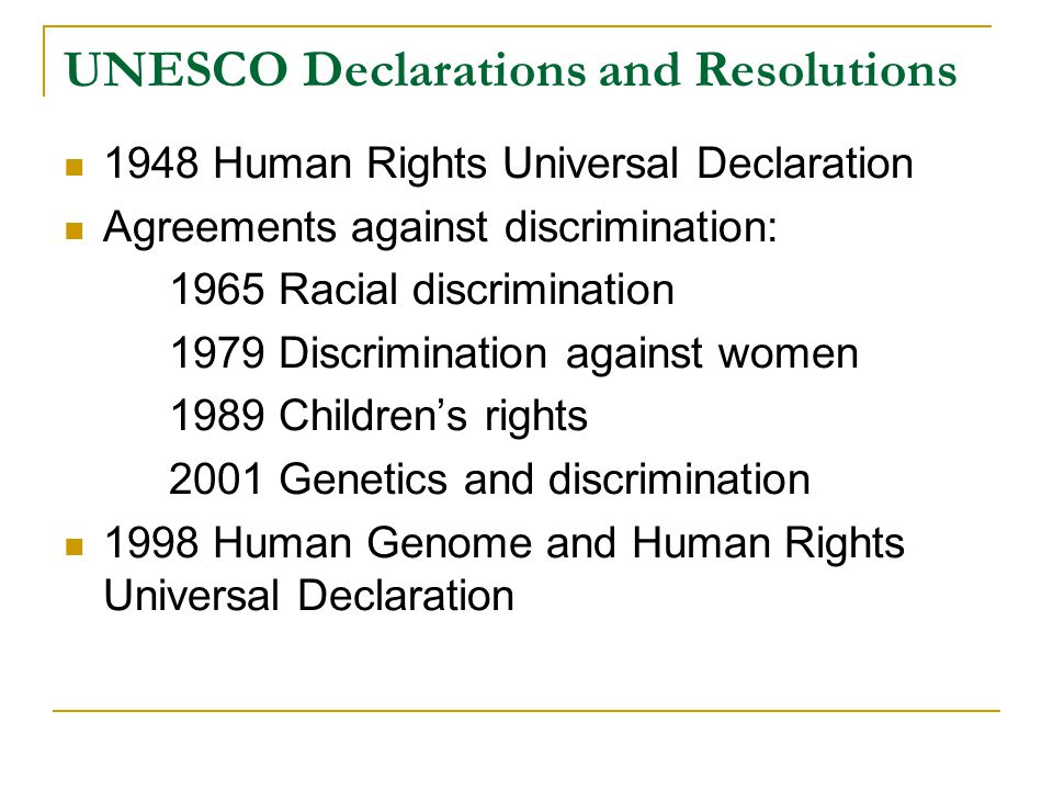 UNESCO Declarations and Resolutions 1948 Human Rights Universal Declaration Agreements against discrimination: 1965 Racial discrimination 1979 Discrimination against women 1989 Children's rights 2001 Genetics and discrimination 1998 Human Genome and Human Rights Universal Declaration