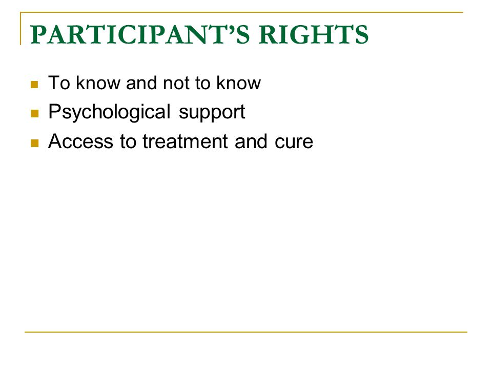 PARTICIPANT'S RIGHTS To know and not to know Psychological support Access to treatment and cure