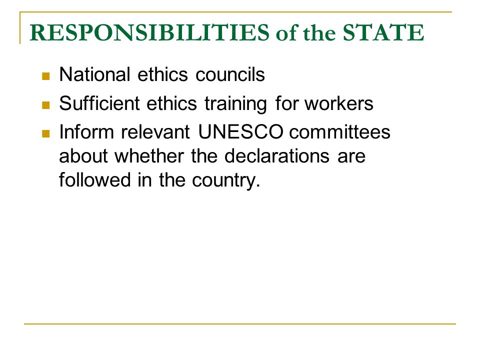 RESPONSIBILITIES of the STATE National ethics councils Sufficient ethics training for workers Inform relevant UNESCO committees about whether the decl