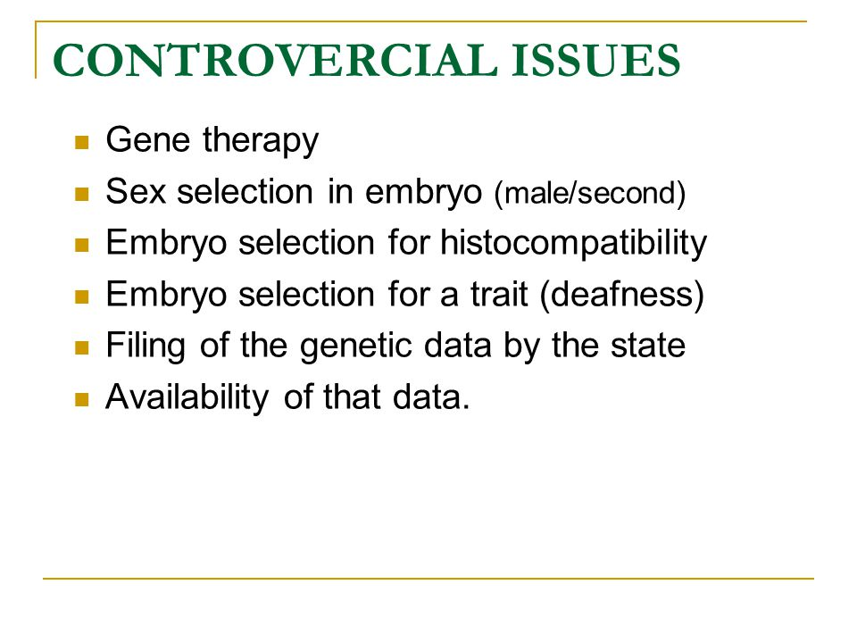 CONTROVERCIAL ISSUES Gene therapy Sex selection in embryo (male/second) Embryo selection for histocompatibility Embryo selection for a trait (deafness