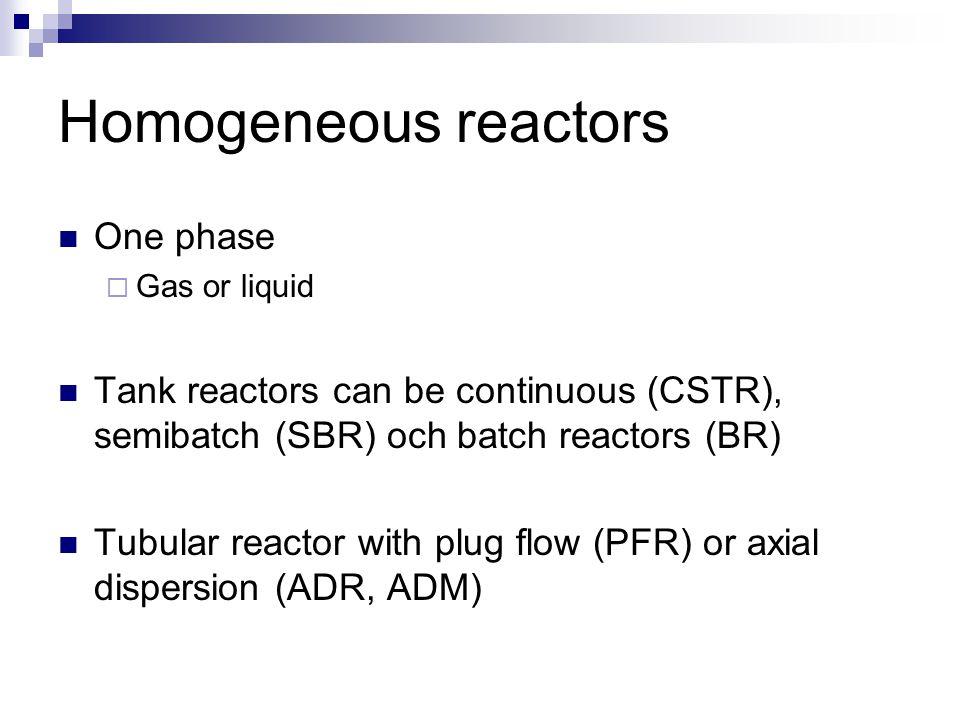 Homogeneous reactors Only one phase present (incl. a homogeneous catalyst) Tubular reactor (plug flow reactor(PFR)) Tank reactor (CSTR, semibatch reac