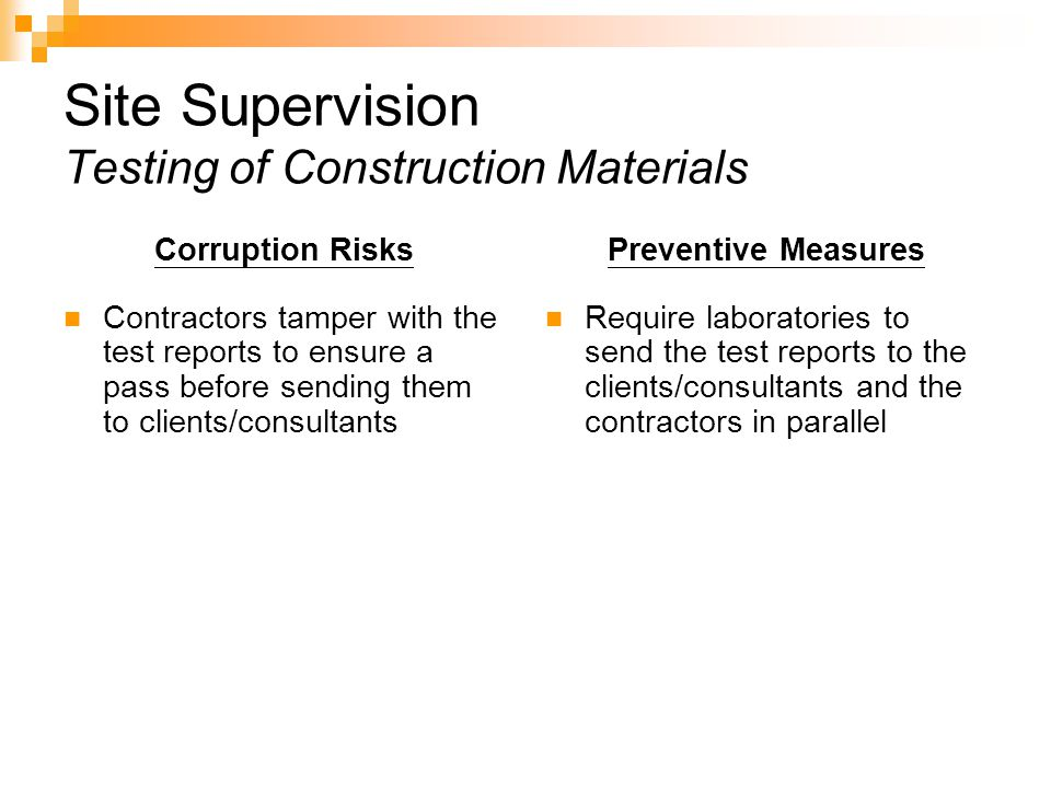 Site Supervision Testing of Construction Materials Corruption Risks Contractors tamper with the test reports to ensure a pass before sending them to clients/consultants Preventive Measures Require laboratories to send the test reports to the clients/consultants and the contractors in parallel