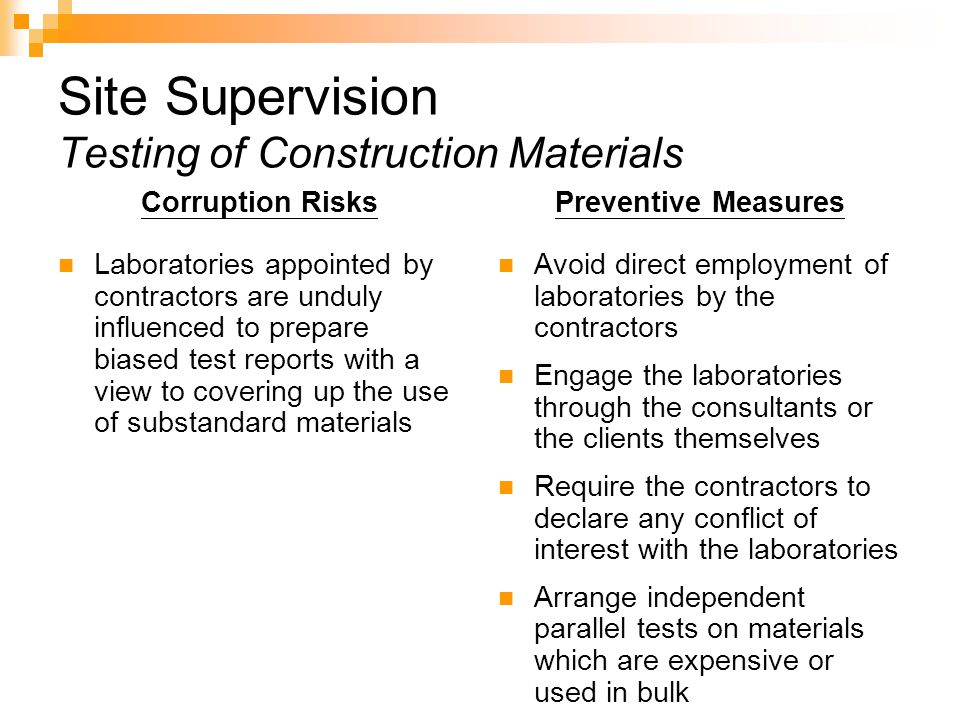 Site Supervision Testing of Construction Materials Corruption Risks Laboratories appointed by contractors are unduly influenced to prepare biased test reports with a view to covering up the use of substandard materials Preventive Measures Avoid direct employment of laboratories by the contractors Engage the laboratories through the consultants or the clients themselves Require the contractors to declare any conflict of interest with the laboratories Arrange independent parallel tests on materials which are expensive or used in bulk