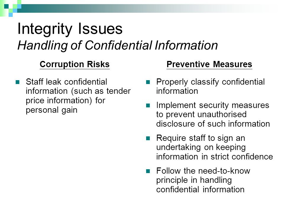 Integrity Issues Handling of Confidential Information Corruption Risks Staff leak confidential information (such as tender price information) for personal gain Preventive Measures Properly classify confidential information Implement security measures to prevent unauthorised disclosure of such information Require staff to sign an undertaking on keeping information in strict confidence Follow the need-to-know principle in handling confidential information