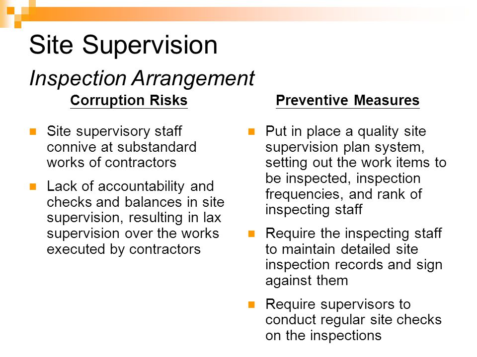 Site Supervision Inspection Arrangement Corruption Risks Site supervisory staff connive at substandard works of contractors Lack of accountability and checks and balances in site supervision, resulting in lax supervision over the works executed by contractors Preventive Measures Put in place a quality site supervision plan system, setting out the work items to be inspected, inspection frequencies, and rank of inspecting staff Require the inspecting staff to maintain detailed site inspection records and sign against them Require supervisors to conduct regular site checks on the inspections