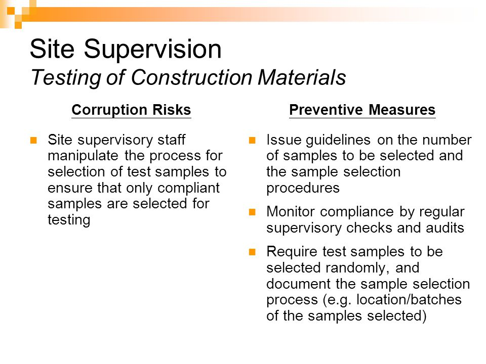 Site Supervision Testing of Construction Materials Corruption Risks Site supervisory staff manipulate the process for selection of test samples to ensure that only compliant samples are selected for testing Preventive Measures Issue guidelines on the number of samples to be selected and the sample selection procedures Monitor compliance by regular supervisory checks and audits Require test samples to be selected randomly, and document the sample selection process (e.g.