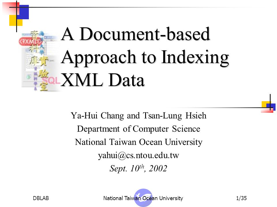 DBLABNational Taiwan Ocean University2/35 Overview XML introduction Element block Element tree Two types of index structures Document index Element index Experiment results Conclusion