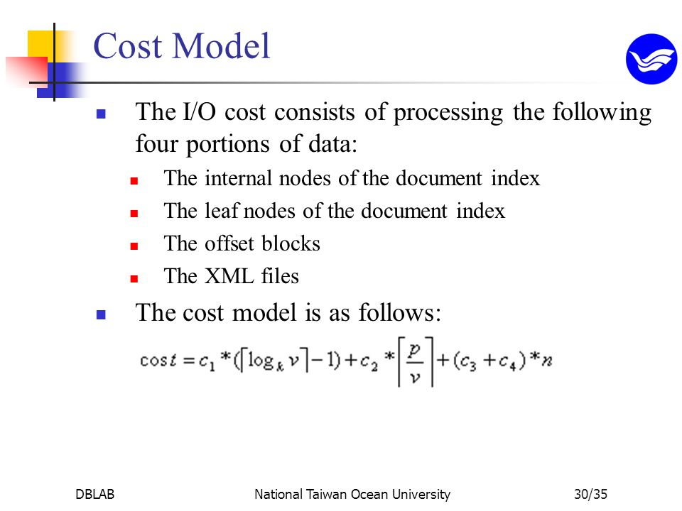 DBLABNational Taiwan Ocean University30/35 Cost Model The I/O cost consists of processing the following four portions of data: The internal nodes of the document index The leaf nodes of the document index The offset blocks The XML files The cost model is as follows: