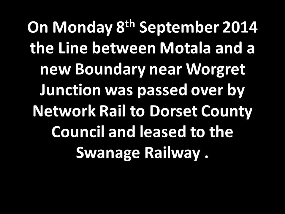 On Monday 8 th September 2014 the Line between Motala and a new Boundary near Worgret Junction was passed over by Network Rail to Dorset County Council and leased to the Swanage Railway.