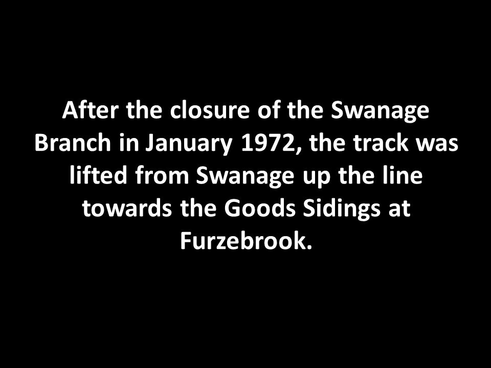 After the closure of the Swanage Branch in January 1972, the track was lifted from Swanage up the line towards the Goods Sidings at Furzebrook.