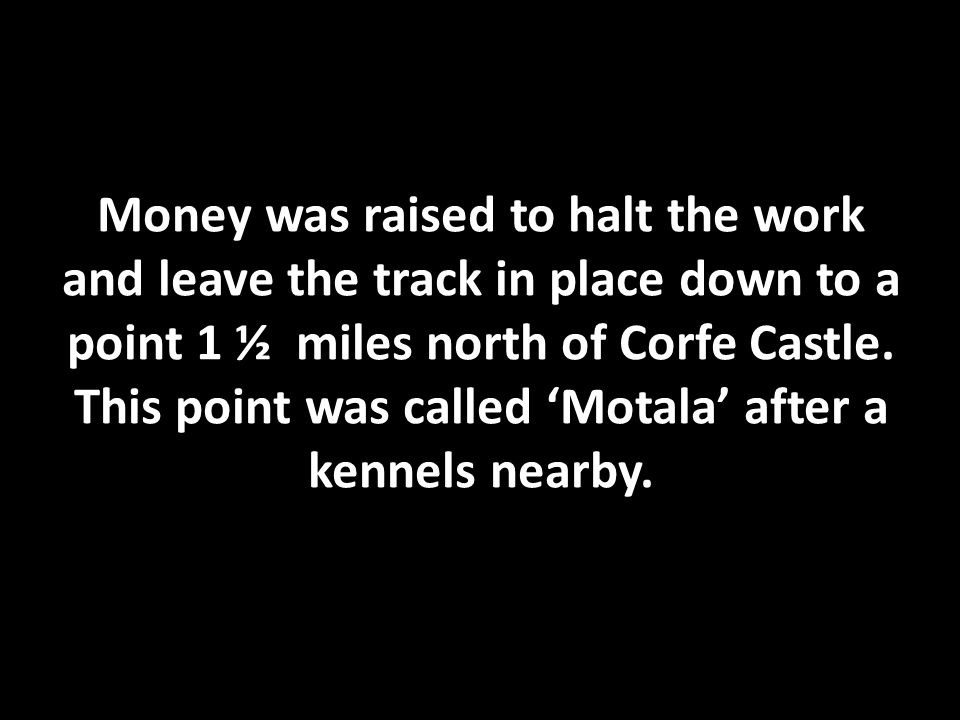 Money was raised to halt the work and leave the track in place down to a point 1 ½ miles north of Corfe Castle.
