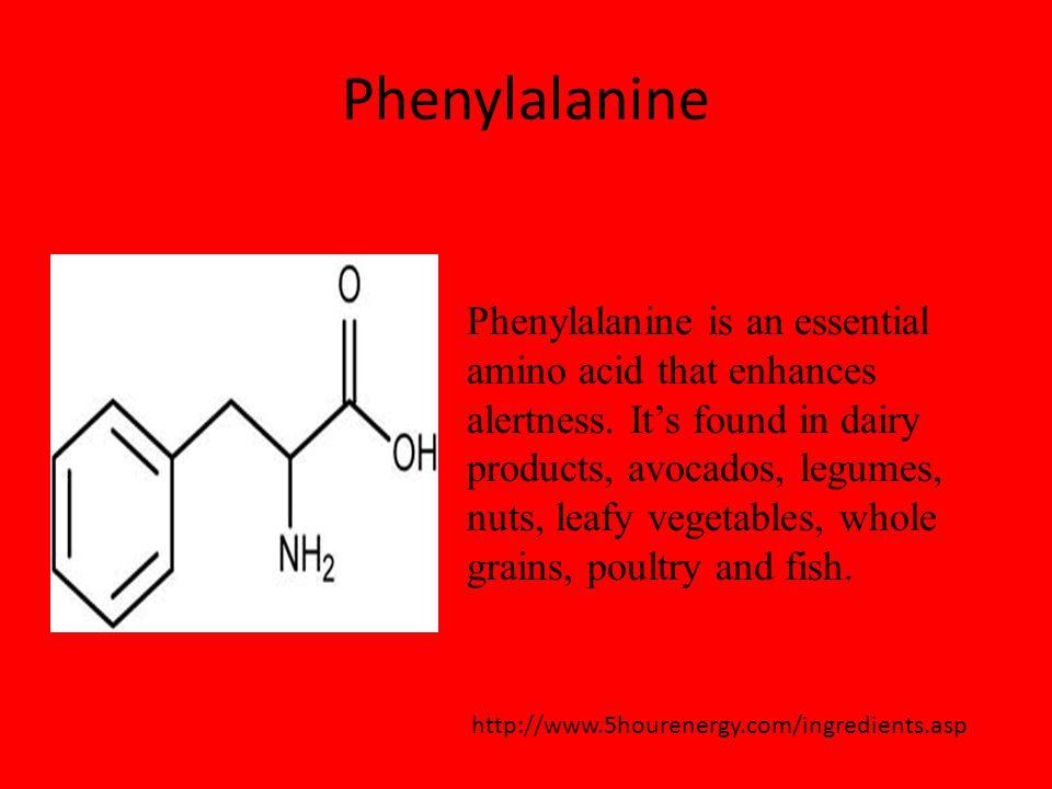 Phenylalanine http://www.5hourenergy.com/ingredients.asp Phenylalanine is an essential amino acid that enhances alertness.