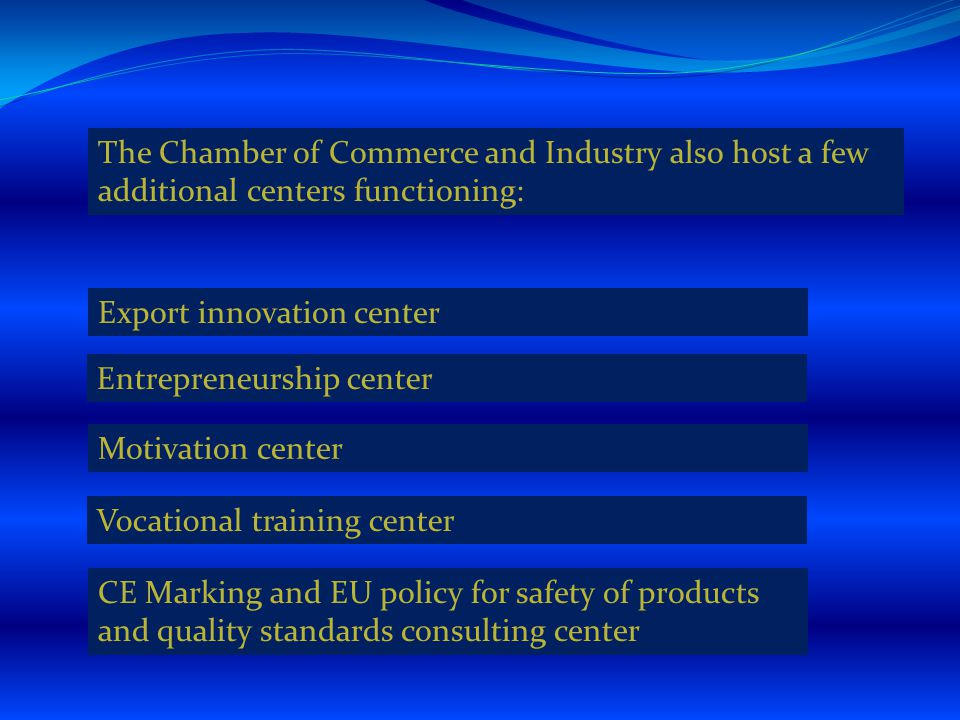 The Chamber of Commerce and Industry also host a few additional centers functioning: Export innovation center Entrepreneurship center Motivation center Vocational training center CE Marking and EU policy for safety of products and quality standards consulting center