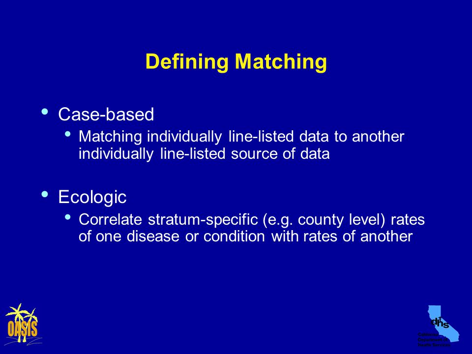 Defining Matching Case-based Matching individually line-listed data to another individually line-listed source of data Ecologic Correlate stratum-specific (e.g.