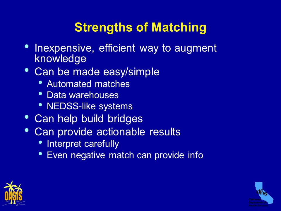 Strengths of Matching Inexpensive, efficient way to augment knowledge Can be made easy/simple Automated matches Data warehouses NEDSS-like systems Can help build bridges Can provide actionable results Interpret carefully Even negative match can provide info