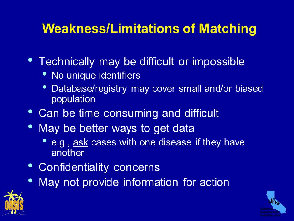 Weakness/Limitations of Matching Technically may be difficult or impossible No unique identifiers Database/registry may cover small and/or biased population Can be time consuming and difficult May be better ways to get data e.g., ask cases with one disease if they have another Confidentiality concerns May not provide information for action