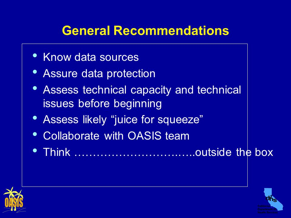 General Recommendations Know data sources Assure data protection Assess technical capacity and technical issues before beginning Assess likely juice for squeeze Collaborate with OASIS team Think ……………………….…..outside the box