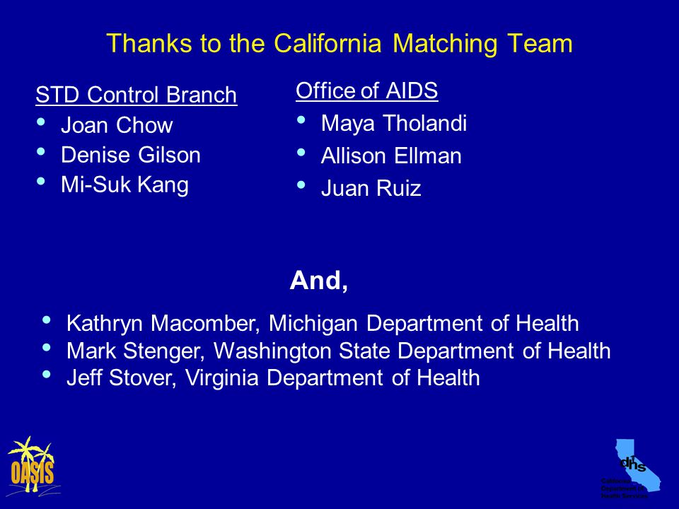 Thanks to the California Matching Team STD Control Branch Joan Chow Denise Gilson Mi-Suk Kang Office of AIDS Maya Tholandi Allison Ellman Juan Ruiz Kathryn Macomber, Michigan Department of Health Mark Stenger, Washington State Department of Health Jeff Stover, Virginia Department of Health And,