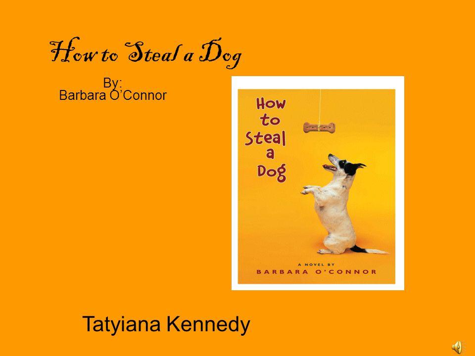 How to Steal a Dog By: Barbara O'Connor Tatyiana Kennedy