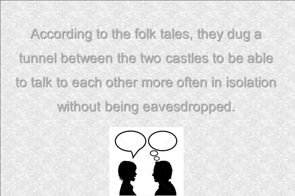According to the folk tales, they dug a tunnel between the two castles to be able to talk to each other more often in isolation without being eavesdropped.