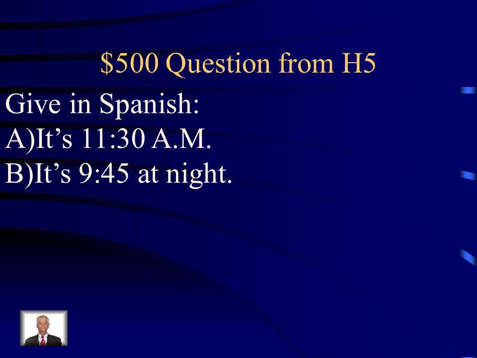 $400 Answer from H5 A)Es la medianoche. B) Es el mediodía.