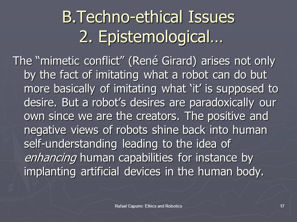 Rafael Capurro: Ethics and Robotics17 The mimetic conflict (René Girard) arises not only by the fact of imitating what a robot can do but more basically of imitating what 'it' is supposed to desire.