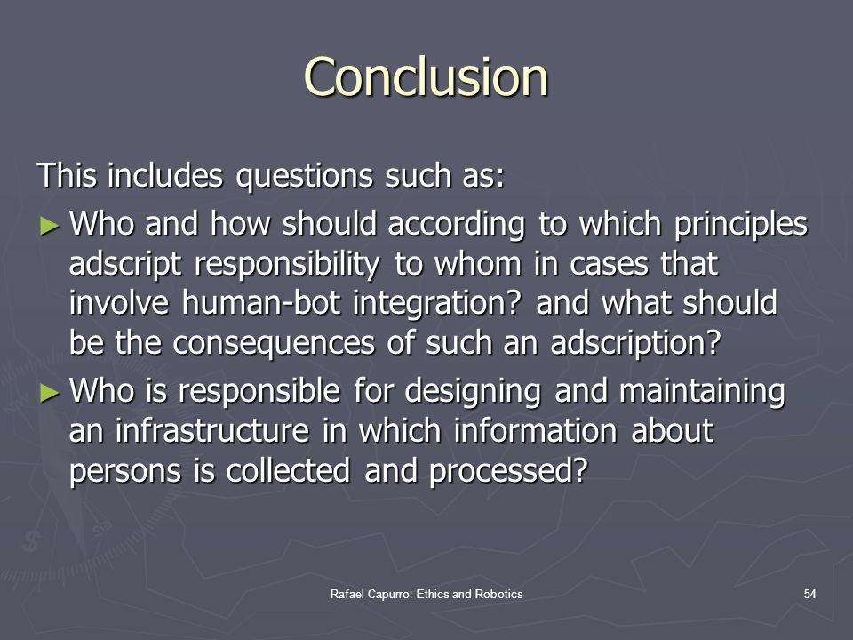 Rafael Capurro: Ethics and Robotics54 Conclusion This includes questions such as: ► Who and how should according to which principles adscript responsibility to whom in cases that involve human-bot integration.