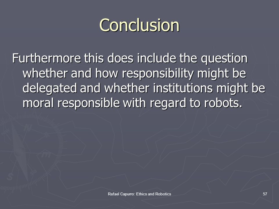 Rafael Capurro: Ethics and Robotics57 Furthermore this does include the question whether and how responsibility might be delegated and whether institutions might be moral responsible with regard to robots.