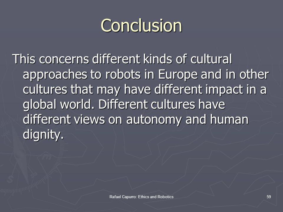 Rafael Capurro: Ethics and Robotics59 Conclusion This concerns different kinds of cultural approaches to robots in Europe and in other cultures that may have different impact in a global world.