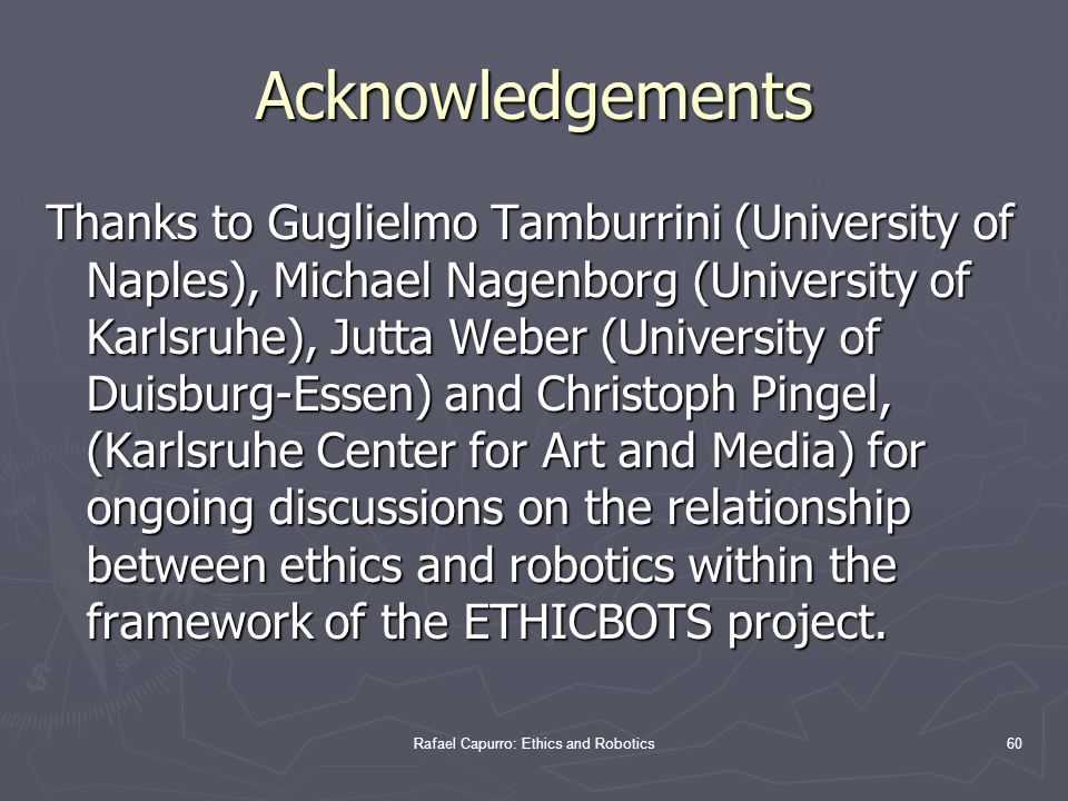 Rafael Capurro: Ethics and Robotics60 Acknowledgements Thanks to Guglielmo Tamburrini (University of Naples), Michael Nagenborg (University of Karlsruhe), Jutta Weber (University of Duisburg-Essen) and Christoph Pingel, (Karlsruhe Center for Art and Media) for ongoing discussions on the relationship between ethics and robotics within the framework of the ETHICBOTS project.