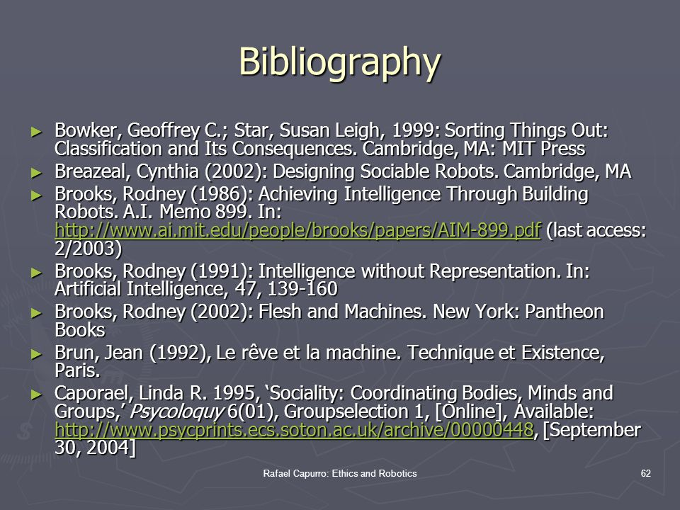 Rafael Capurro: Ethics and Robotics62 Bibliography ► Bowker, Geoffrey C.; Star, Susan Leigh, 1999: Sorting Things Out: Classification and Its Consequences.