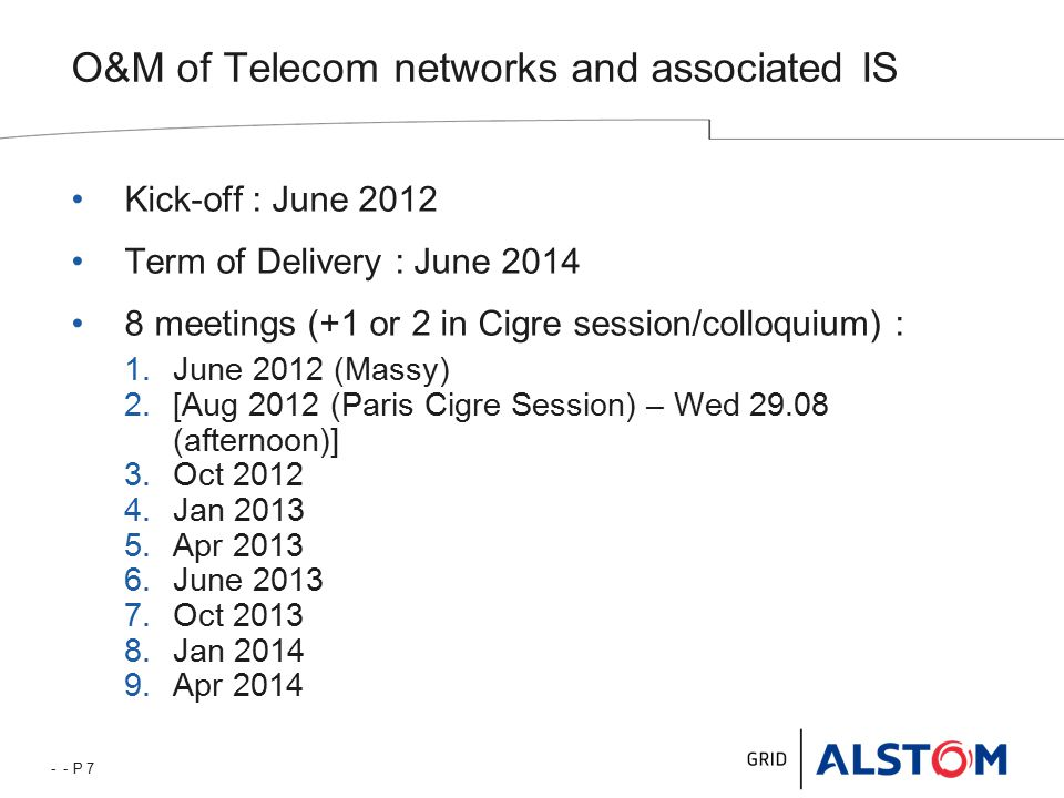 - - P 7 O&M of Telecom networks and associated IS Kick-off : June 2012 Term of Delivery : June 2014 8 meetings (+1 or 2 in Cigre session/colloquium) : 1.June 2012 (Massy) 2.[Aug 2012 (Paris Cigre Session) – Wed 29.08 (afternoon)] 3.Oct 2012 4.Jan 2013 5.Apr 2013 6.June 2013 7.Oct 2013 8.Jan 2014 9.Apr 2014