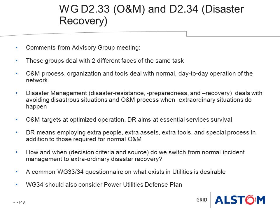 - - P 9 WG D2.33 (O&M) and D2.34 (Disaster Recovery) Comments from Advisory Group meeting: These groups deal with 2 different faces of the same task O&M process, organization and tools deal with normal, day-to-day operation of the network Disaster Management (disaster-resistance, -preparedness, and –recovery) deals with avoiding disastrous situations and O&M process when extraordinary situations do happen O&M targets at optimized operation, DR aims at essential services survival DR means employing extra people, extra assets, extra tools, and special process in addition to those required for normal O&M How and when (decision criteria and source) do we switch from normal incident management to extra-ordinary disaster recovery.