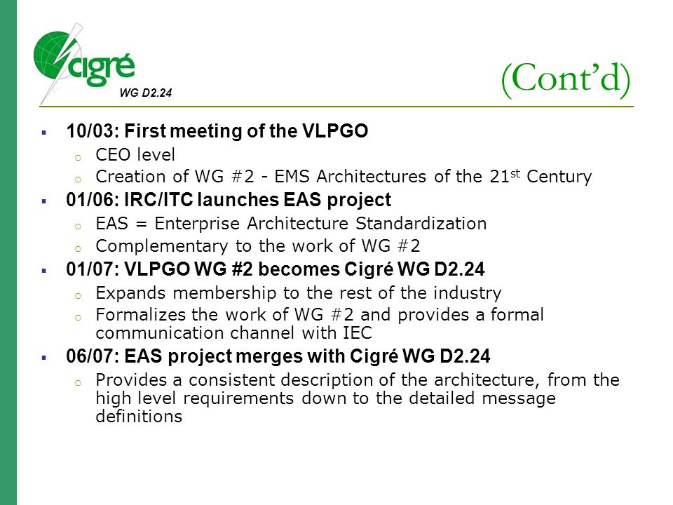 WG D2.24 (Cont'd)  10/03: First meeting of the VLPGO o CEO level o Creation of WG #2 - EMS Architectures of the 21 st Century  01/06: IRC/ITC launches EAS project o EAS = Enterprise Architecture Standardization o Complementary to the work of WG #2  01/07: VLPGO WG #2 becomes Cigré WG D2.24 o Expands membership to the rest of the industry o Formalizes the work of WG #2 and provides a formal communication channel with IEC  06/07: EAS project merges with Cigré WG D2.24 o Provides a consistent description of the architecture, from the high level requirements down to the detailed message definitions