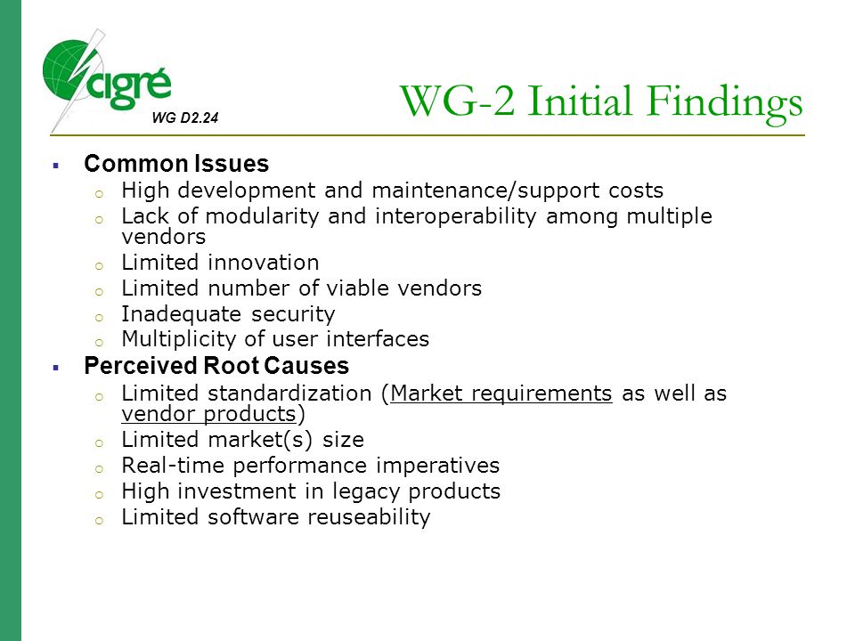 WG D2.24 WG-2 Initial Findings  Common Issues o High development and maintenance/support costs o Lack of modularity and interoperability among multiple vendors o Limited innovation o Limited number of viable vendors o Inadequate security o Multiplicity of user interfaces  Perceived Root Causes o Limited standardization (Market requirements as well as vendor products) o Limited market(s) size o Real-time performance imperatives o High investment in legacy products o Limited software reuseability