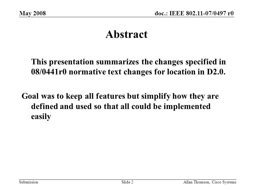 doc.: IEEE 802.11-07/0497 r0 Submission May 2008 Allan Thomson, Cisco SystemsSlide 2 Abstract This presentation summarizes the changes specified in 08/0441r0 normative text changes for location in D2.0.