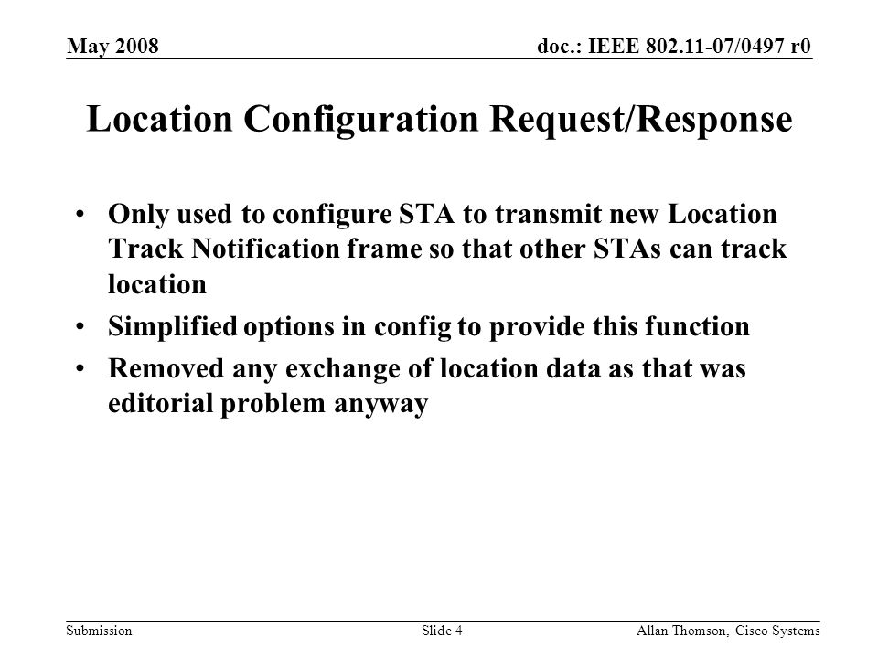 doc.: IEEE 802.11-07/0497 r0 Submission May 2008 Allan Thomson, Cisco SystemsSlide 4 Location Configuration Request/Response Only used to configure STA to transmit new Location Track Notification frame so that other STAs can track location Simplified options in config to provide this function Removed any exchange of location data as that was editorial problem anyway